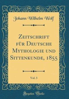 Zeitschrift für Deutsche Mythologie und Sittenkunde, 1855, Vol. 3 (Classic Reprint)