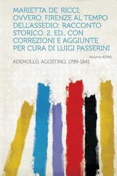 Marietta de' Ricci; Ovvero, Firenze Al Tempo Dell'assedio; Racconto Storico. 2. Ed., Con Correzioni E Aggiunte Per Cura Di Luigi Passerini Volume 4106