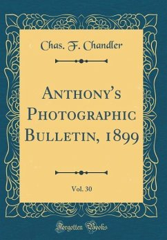 Anthony's Photographic Bulletin, 1899, Vol. 30 (Classic Reprint) - Chandler, Chas. F.