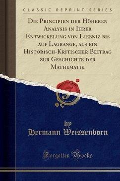 Die Principien der Höheren Analysis in Ihrer Entwickelung von Liebniz bis auf Lagrange, als ein Historisch-Kritischer Beitrag zur Geschichte der Mathematik (Classic Reprint)