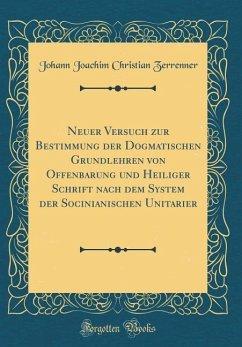 Neuer Versuch zur Bestimmung der Dogmatischen Grundlehren von Offenbarung und Heiliger Schrift nach dem System der Socinianischen Unitarier (Classic Reprint)
