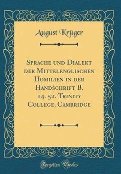 Sprache und Dialekt der Mittelenglischen Homilien in der Handschrift B. 14. 52. Trinity College, Cambridge (Classic Reprint)