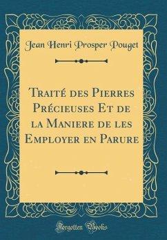 Traité des Pierres Précieuses Et de la Maniere de les Employer en Parure (Classic Reprint)