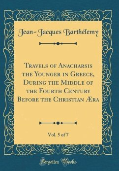 Travels of Anacharsis the Younger in Greece, During the Middle of the Fourth Century Before the Christian Æra, Vol. 5 of 7 (Classic Reprint)