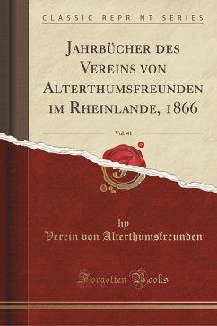 Jahrbücher Des Vereins Von Alterthumsfreunden Im Rheinlande, 1866, Vol. 41 (Classic Reprint) - Alterthumsfreunden, Verein Von