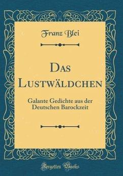 Das Lustwäldchen: Galante Gedichte Aus Der Deutschen Barockzeit (Classic Reprint)