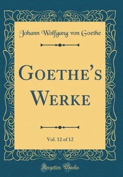 Goethe's Werke, Vol. 12 of 12 (Classic Reprint)