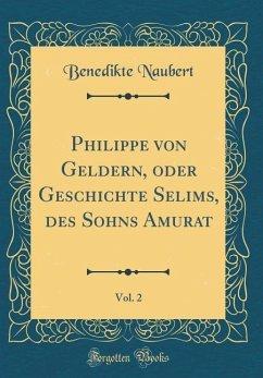 Philippe von Geldern, oder Geschichte Selims, des Sohns Amurat, Vol. 2 (Classic Reprint)