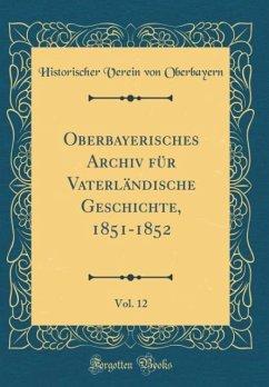 Oberbayerisches Archiv für Vaterländische Geschichte, 1851-1852, Vol. 12 (Classic Reprint)