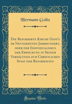 Die Reformirte Kirche Genf's im Neunzehnten Jahrhundert, oder der Individualismus der Erweckung in Seinem Verhältniß zum Christlichen Staat der Reformation (Classic Reprint)