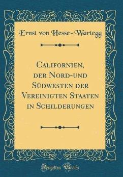 Californien, der Nord-und Südwesten der Vereinigten Staaten in Schilderungen (Classic Reprint) - Hesse-Wartegg, Ernst Von