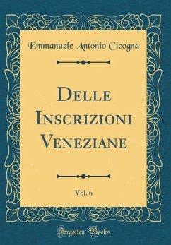 Delle Inscrizioni Veneziane, Vol. 6 (Classic Reprint)