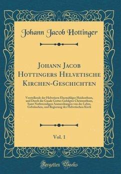 Johann Jacob Hottingers Helvetische Kirchen-Geschichten, Vol. 1