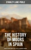 The History of Moors in Spain: From the Islamic Conquest until the Fall of Kingdom of Granada (eBook, ePUB)