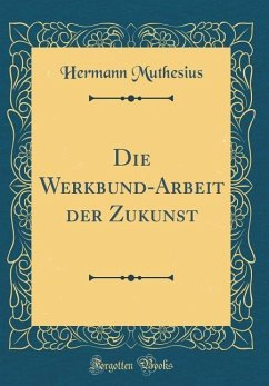 Die Werkbund-Arbeit der Zukunst (Classic Reprint)