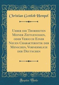 Ueber die Thorheiten Meiner Zeitgenossen, oder Versuch Einer Neuen Charakteristik der Menschen, Vornehmlich der Deutschen (Classic Reprint)