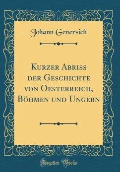 Kurzer Abriss der Geschichte von Oesterreich, Böhmen und Ungern (Classic Reprint)