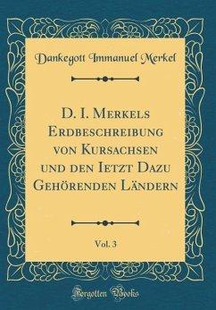 D. I. Merkels Erdbeschreibung von Kursachsen und den Ietzt Dazu Gehörenden Ländern, Vol. 3 (Classic Reprint)