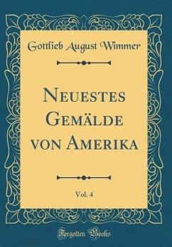 Neuestes Gemälde von Amerika, Vol. 4 (Classic Reprint)