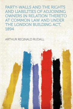 Party-walls and the Rights and Liabilities of Adjoining Owners in Relation Thereto at Common Law and Under the London Building Act, 1894