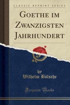 Goethe im Zwanzigsten Jahrhundert (Classic Reprint)