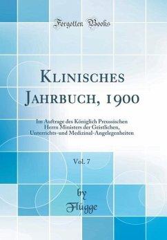 Klinisches Jahrbuch, 1900, Vol. 7: Im Auftrage Des Königlich Preussischen Herrn Ministers Der Geistlichen, Unterrichts-Und Medizinal-Angelegenheiten (