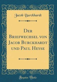 Der Briefwechsel von Jacob Burckhardt und Paul Heyse (Classic Reprint)