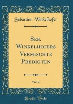 Seb. Winkelhofers Vermischte Predigten, Vol. 2 (Classic Reprint)