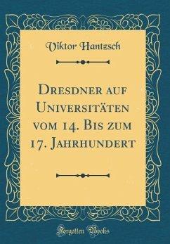 Dresdner auf Universitäten vom 14. Bis zum 17. Jahrhundert (Classic Reprint)
