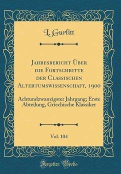 Jahresbericht Über die Fortschritte der Classischen Altertumswissenschaft, 1900, Vol. 104