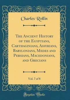 The Ancient History of the Egyptians, Carthaginians, Assyrians, Babylonians, Medes and Persians, Macedonians, and Grecians, Vol. 7 of 8 (Classic Reprint)