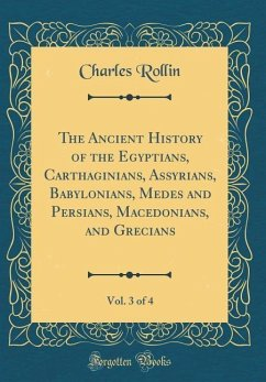 The Ancient History of the Egyptians, Carthaginians, Assyrians, Babylonians, Medes and Persians, Macedonians, and Grecians, Vol. 3 of 4 (Classic Reprint)