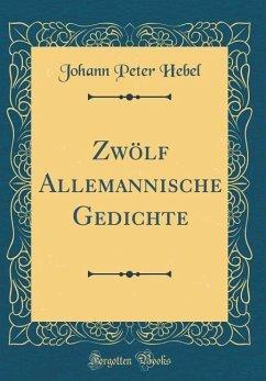 Zwölf Allemannische Gedichte (Classic Reprint)