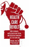 Health Care Revolt: How to Organize, Build a Health Care System, and Resuscitate Democracy--All at the Same Time