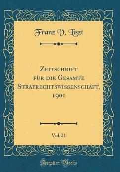 Zeitschrift für die Gesamte Strafrechtswissenschaft, 1901, Vol. 21 (Classic Reprint)