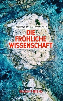 Die fröhliche Wissenschaft (Buch 1 bis 5) (eBook, ePUB) - Nietzsche, Friedrich