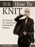 How To Knit: 10 Tutorials For Stylish And Fashionable Projects + Ideas You Can't Miss (eBook, ePUB)