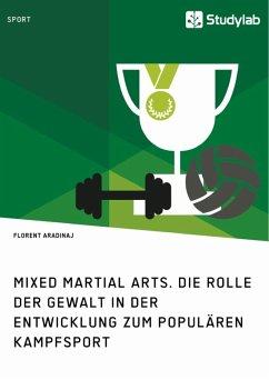 Mixed Martial Arts. Die Rolle der Gewalt in der Entwicklung zum populären Kampfsport (eBook, ePUB)