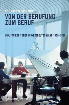 Von der Berufung zum Beruf: Industriedesigner in Westdeutschland 1959-1990 (eBook, PDF) - Grossmann, Yves Vincent
