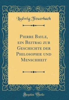 Pierre Bayle, ein Beitrag zur Geschichte der Philosophie und Menschheit (Classic Reprint)