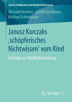 Janusz Korczaks 'schöpferisches Nichtwissen' vom Kind (eBook, PDF) - Kirchner, Michael; Andresen, Sabine; Schierbaum, Kristina