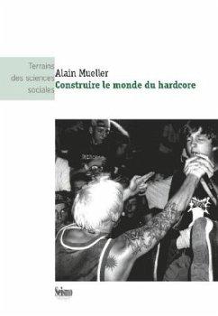 Construire le monde du hardcore - Mueller, Alain
