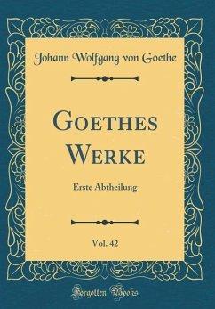Goethes Werke, Vol. 42: Erste Abtheilung (Classic Reprint)