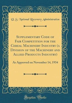 Supplementary Code of Fair Competition for the Cereal Machinery Industry (a Division of the Machinery and Allied Products Industry): As Approved on No - Administration, U. S. National Recovery