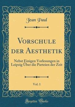 Vorschule Der Aesthetik, Vol. 1: Nebst Einigen Vorlesungen in Leipzig Über Die Parteien Der Zeit (Classic Reprint)