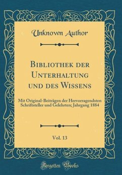 Bibliothek Der Unterhaltung Und Des Wissens, Vol. 13: Mit Original-Beiträgen Der Hervorragendsten Schriftsteller Und Gelehrten; Jahrgang 1884 (Classic