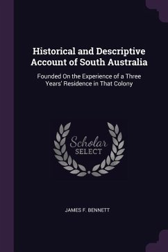 Historical and Descriptive Account of South Australia: Founded on the Experience of a Three Years' Residence in That Colony