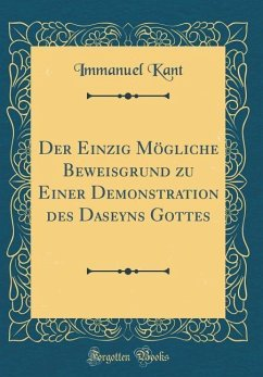Der Einzig Mögliche Beweisgrund zu Einer Demonstration des Daseyns Gottes (Classic Reprint) - Kant, Immanuel