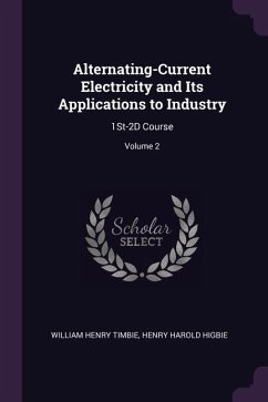 Alternating-Current Electricity and Its Applications to Industry: 1st-2D Course; Volume 2
