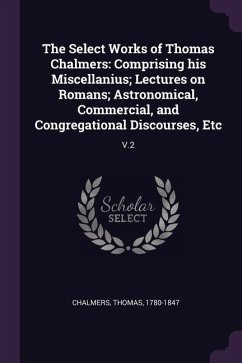 The Select Works of Thomas Chalmers: Comprising His Miscellanius; Lectures on Romans; Astronomical, Commercial, and Congregational Discourses, Etc: V.